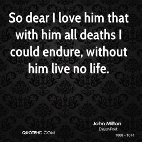 John Milton  - So dear I love him that with him all deaths I could endure, without him live no life.