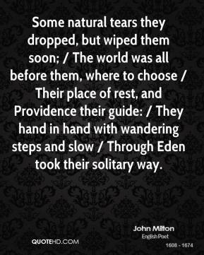 Some natural tears they dropped, but wiped them soon; / The world was all before them, where to choose / Their place of rest, and Providence their guide: / They hand in hand with wandering steps and slow / Through Eden took their solitary way.