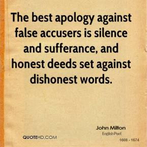 John Milton  - The best apology against false accusers is silence and sufferance, and honest deeds set against dishonest words.