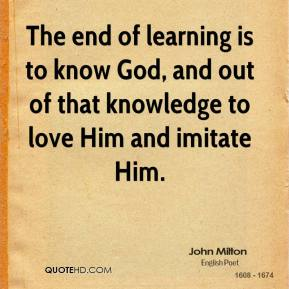 John Milton  - The end of learning is to know God, and out of that knowledge to love Him and imitate Him.