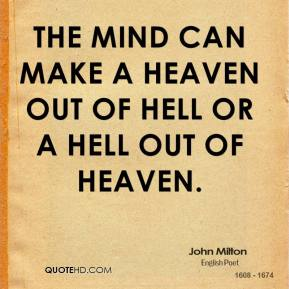 John Milton  - The mind can make a heaven out of hell or a hell out of heaven.