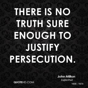 John Milton  - There is no truth sure enough to justify persecution.