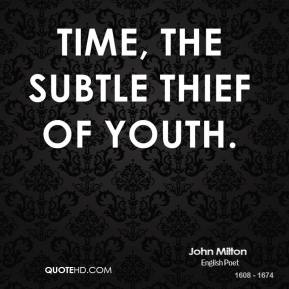 John Milton  - Time, the subtle thief of youth.