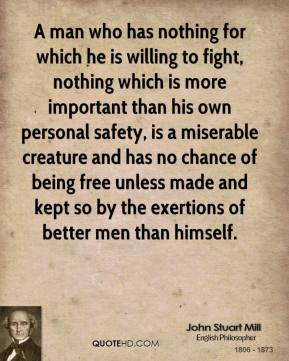 John Stuart Mill - A man who has nothing for which he is willing to fight, nothing which is more important than his own personal safety, is a miserable creature and has no chance of being free unless made and kept so by the exertions of better men than himself.