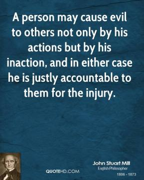 John Stuart Mill - A person may cause evil to others not only by his actions but by his inaction, and in either case he is justly accountable to them for the injury.