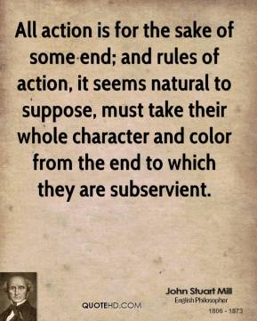 John Stuart Mill - All action is for the sake of some end; and rules of action, it seems natural to suppose, must take their whole character and color from the end to which they are subservient.