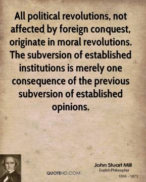 John Stuart Mill - All political revolutions, not affected by foreign conquest, originate in moral revolutions. The subversion of established institutions is merely one consequence of the previous subversion of established opinions.