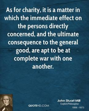 John Stuart Mill - As for charity, it is a matter in which the immediate effect on the persons directly concerned, and the ultimate consequence to the general good, are apt to be at complete war with one another.
