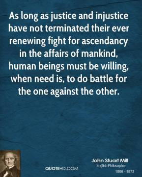 John Stuart Mill - As long as justice and injustice have not terminated their ever renewing fight for ascendancy in the affairs of mankind, human beings must be willing, when need is, to do battle for the one against the other.