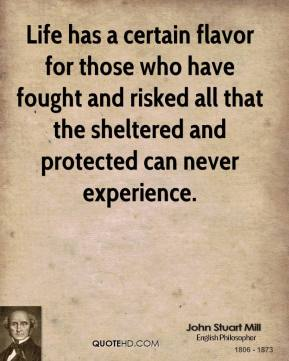 John Stuart Mill - Life has a certain flavor for those who have fought and risked all that the sheltered and protected can never experience.