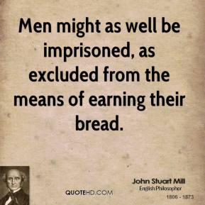 John Stuart Mill - Men might as well be imprisoned, as excluded from the means of earning their bread.