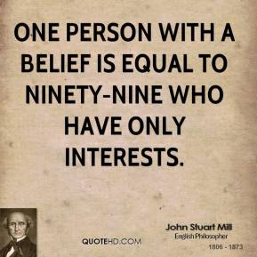 John Stuart Mill - One person with a belief is equal to ninety-nine who have only interests.