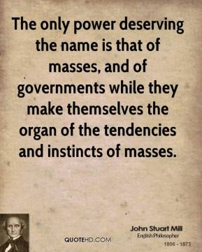 John Stuart Mill - The only power deserving the name is that of masses, and of governments while they make themselves the organ of the tendencies and instincts of masses.