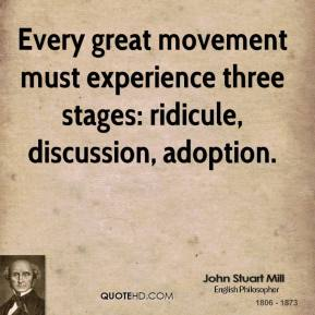 John Stuart Mill  - Every great movement must experience three stages: ridicule, discussion, adoption.