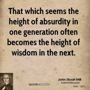 John Stuart Mill  - That which seems the height of absurdity in one generation often becomes the height of wisdom in the next.