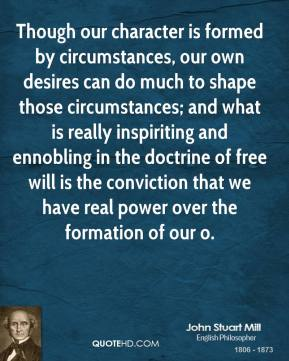 John Stuart Mill  - Though our character is formed by circumstances, our own desires can do much to shape those circumstances; and what is really inspiriting and ennobling in the doctrine of free will is the conviction that we have real power over the formation of our o.