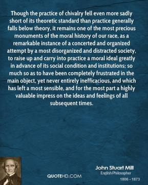 John Stuart Mill  - Though the practice of chivalry fell even more sadly short of its theoretic standard than practice generally falls below theory, it remains one of the most precious monuments of the moral history of our race, as a remarkable instance of a concerted and organized attempt by a most disorganized and distracted society, to raise up and carry into practice a moral ideal greatly in advance of its social condition and institutions; so much so as to have been completely frustrated in the main object, yet never entirely inefficacious, and which has left a most sensible, and for the most part a highly valuable impress on the ideas and feelings of all subsequent times.