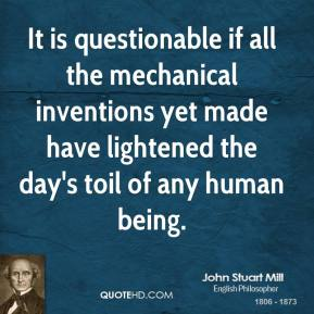 John Stuart Mill - It is questionable if all the mechanical inventions yet made have lightened the day's toil of any human being.