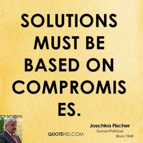 Joschka Fischer - Solutions must be based on compromises.