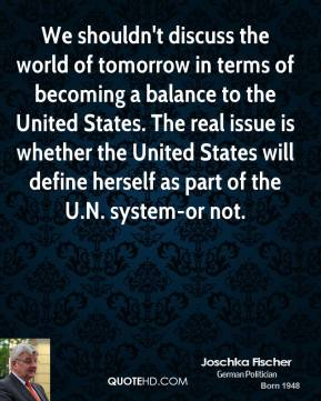 Joschka Fischer - We shouldn't discuss the world of tomorrow in terms of becoming a balance to the United States. The real issue is whether the United States will define herself as part of the U.N. system-or not.