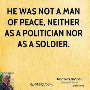 He was not a man of peace, neither as a politician nor as a soldier.