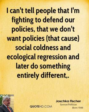 Joschka Fischer  - I can't tell people that I'm fighting to defend our policies, that we don't want policies (that cause) social coldness and ecological regression and later do something entirely different.
