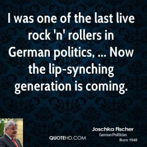 I was one of the last live rock 'n' rollers in German politics, ... Now the lip-synching generation is coming.
