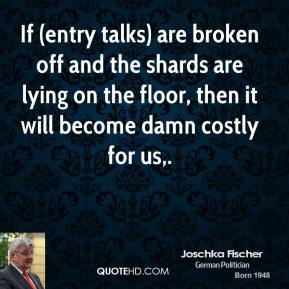 If (entry talks) are broken off and the shards are lying on the floor, then it will become damn costly for us.