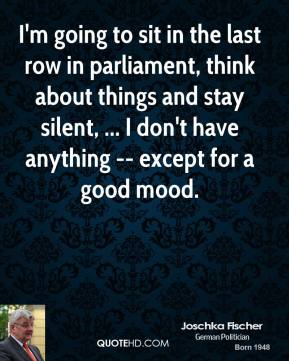 I'm going to sit in the last row in parliament, think about things and stay silent, ... I don't have anything -- except for a good mood.