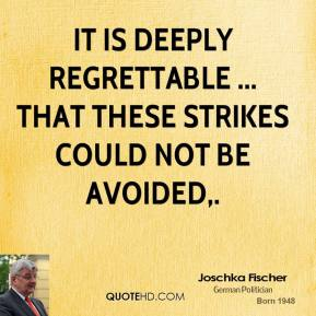 Joschka Fischer  - It is deeply regrettable ... that these strikes could not be avoided.