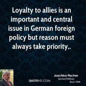 Joschka Fischer  - Loyalty to allies is an important and central issue in German foreign policy but reason must always take priority.