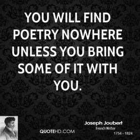 Joseph Joubert - You will find poetry nowhere unless you bring some of it with you.