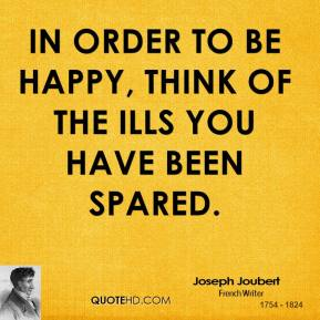 Joseph Joubert  - In order to be happy, think of the ills you have been spared.