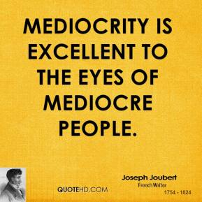 Joseph Joubert  - Mediocrity is excellent to the eyes of mediocre people.