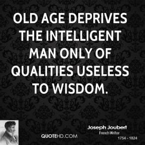 Joseph Joubert  - Old age deprives the intelligent man only of qualities useless to wisdom.