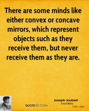 Joseph Joubert  - There are some minds like either convex or concave mirrors, which represent objects such as they receive them, but never receive them as they are.