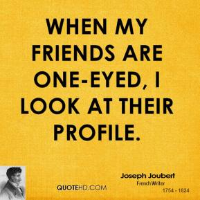 Joseph Joubert  - When my friends are one-eyed, I look at their profile.