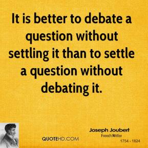 It is better to debate a question without settling it than to settle a question without debating it.