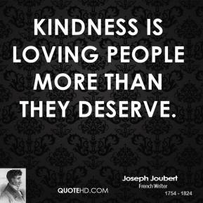 Kindness is loving people more than they deserve.