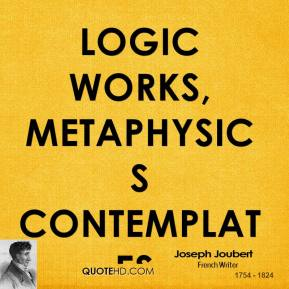 Logic works, metaphysics contemplates.