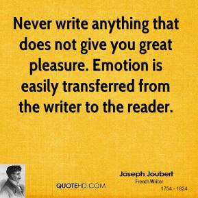 Never write anything that does not give you great pleasure. Emotion is easily transferred from the writer to the reader.