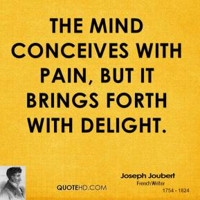 Joseph Joubert - The mind conceives with pain, but it brings forth with delight.