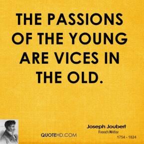Joseph Joubert - The passions of the young are vices in the old.