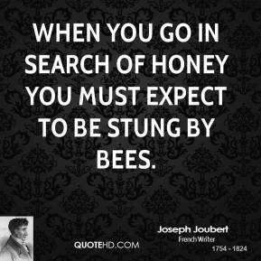 Joseph Joubert - When you go in search of honey you must expect to be stung by bees.