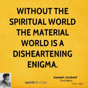 Joseph Joubert - Without the spiritual world the material world is a disheartening enigma.
