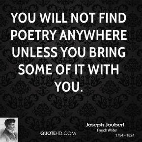 Joseph Joubert - You will not find poetry anywhere unless you bring some of it with you.