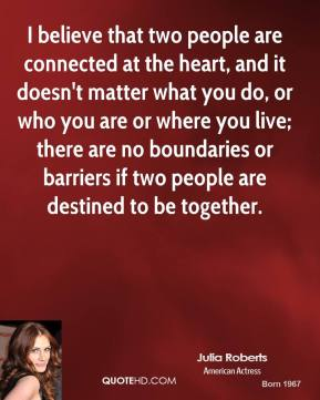 I believe that two people are connected at the heart, and it doesn't matter what you do, or who you are or where you live; there are no boundaries or barriers if two people are destined to be together.
