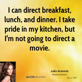 I can direct breakfast, lunch, and dinner. I take pride in my kitchen, but I'm not going to direct a movie.