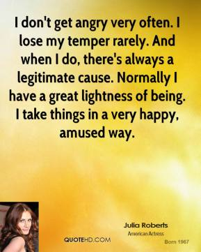 Julia Roberts - I don't get angry very often. I lose my temper rarely. And when I do, there's always a legitimate cause. Normally I have a great lightness of being. I take things in a very happy, amused way.