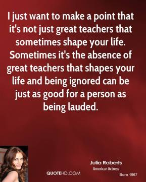 Julia Roberts - I just want to make a point that it's not just great teachers that sometimes shape your life. Sometimes it's the absence of great teachers that shapes your life and being ignored can be just as good for a person as being lauded.